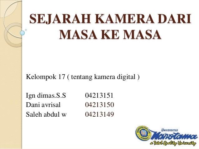 SEJARAH KAMERA DARI MASA KE MASA Kelompok 17 ( tentang kamera digital )  Ign dimas.S.S Dani avrisal Saleh abdul w  0421315...