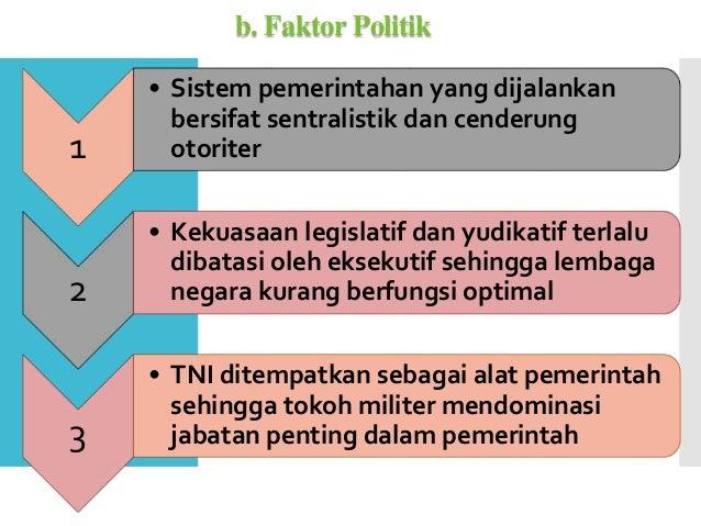 b. Faktor Politik 1 • Sistem pemerintahan yang dijalankan bersifat sentralistik dan cenderung otoriter 2 • Kekuasaan legis...