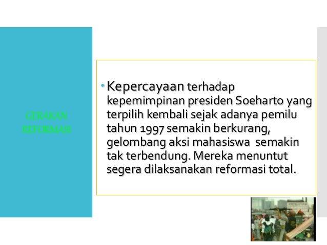 GERAKAN REFORMASI Kepercayaan terhadap kepemimpinan presiden Soeharto yang terpilih kembali sejak adanya pemilu tahun 199...