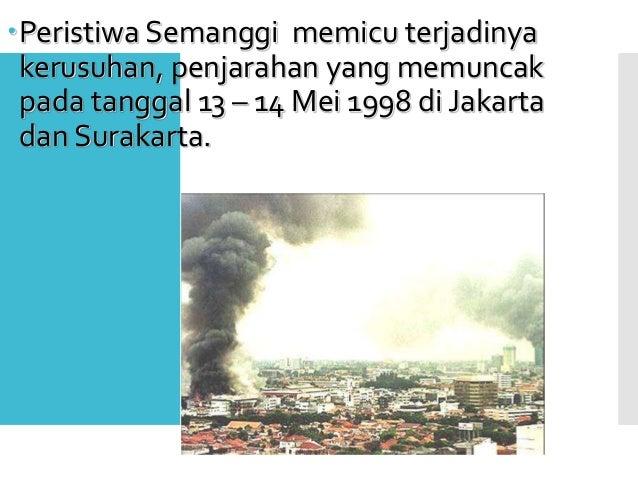 Peristiwa Semanggi memicu terjadinya kerusuhan, penjarahan yang memuncak pada tanggal 13 – 14 Mei 1998 di Jakarta dan Sur...