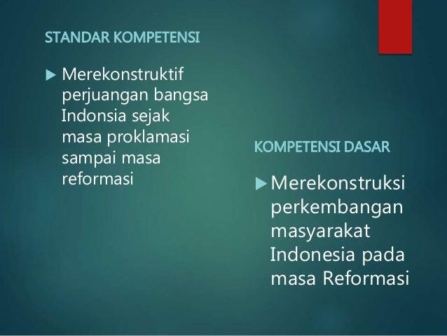 STANDAR KOMPETENSI  Merekonstruktif perjuangan bangsa Indonsia sejak masa proklamasi sampai masa reformasi KOMPETENSI DAS...