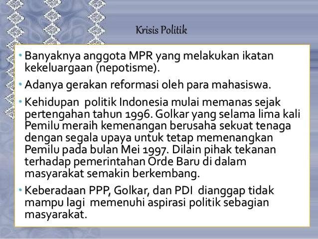 Krisis Politik  Banyaknya anggota MPR yang melakukan ikatan kekeluargaan (nepotisme).  Adanya gerakan reformasi oleh par...