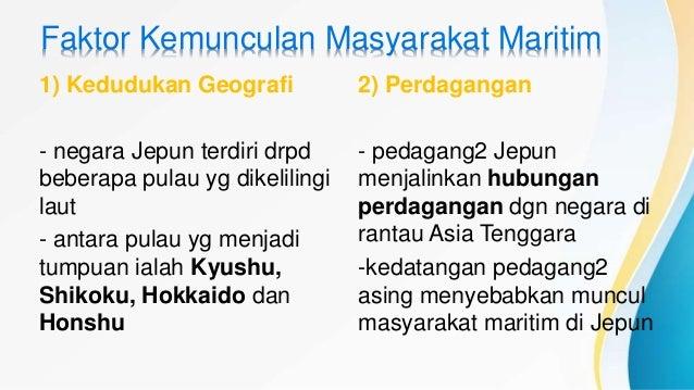 Faktor Kemunculan Masyarakat Maritim 1) Kedudukan Geografi - negara Jepun terdiri drpd beberapa pulau yg dikelilingi laut ...