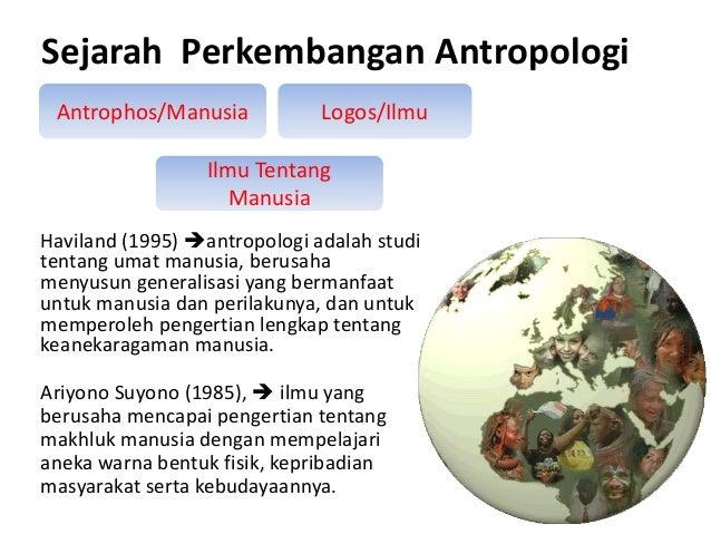 Sejarah Perkembangan Antropologi Antrophos/Manusia  Logos/Ilmu  Ilmu Tentang Manusia Haviland (1995) antropologi adalah s...