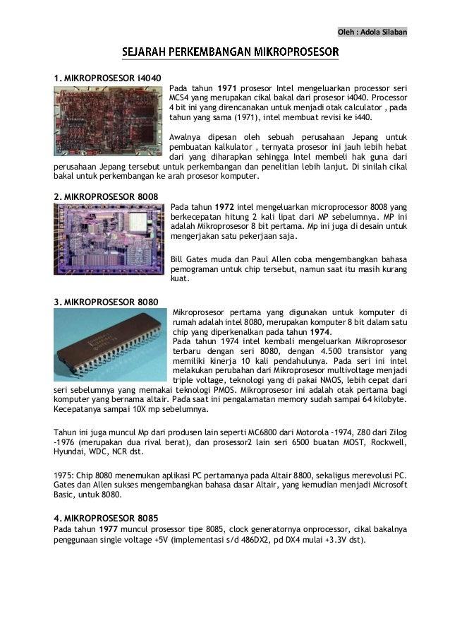 Oleh : Adola Silaban 1. MIKROPROSESOR i4040 Pada tahun 1971 prosesor Intel mengeluarkan processor seri MCS4 yang merupakan...
