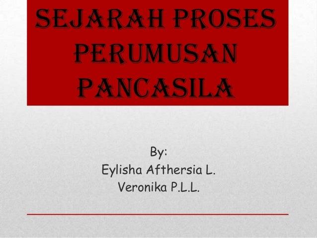 Sejarah Proses Perumusan Pancasila By: Eylisha Afthersia L. Veronika P.L.L.