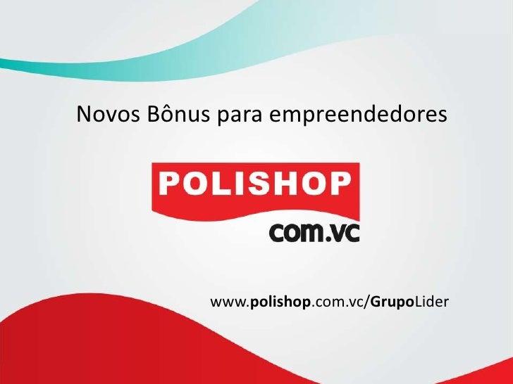 Novos Bônus para empreendedores<br />www.polishop.com.vc/GrupoLider<br />