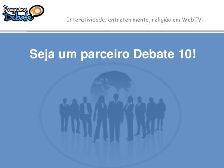 Interatividade, entretenimento, religião em WebTV!<br />Seja um parceiro Debate 10!<br />