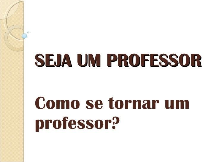 SEJA UM PROFESSOR Como se tornar um professor?