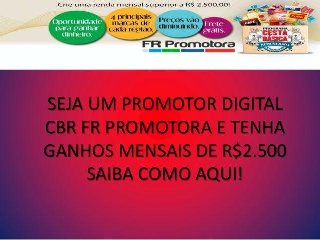 SEJA UM PROMOTOR DIGITAL CBR FR PROMOTORA E TENHA GANHOS MENSAIS DE R$2.500 SAIBA COMO AQUI!