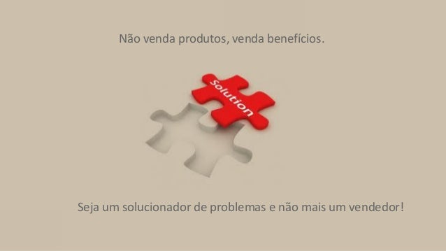 Seja um solucionador de problemas e não mais um vendedor! Não venda produtos, venda benefícios.