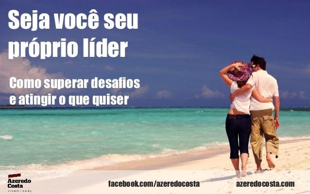 Seja você seu próprio líder Como superar desafios e atingir o que quiser  facebook.com/azeredocosta  azeredocosta.com