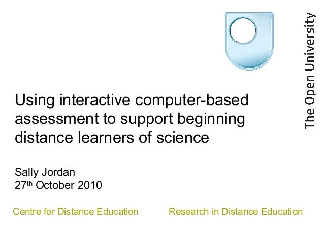Using interactive computer-based assessment to support beginning distance learners of science Sally Jordan 27th October 20...