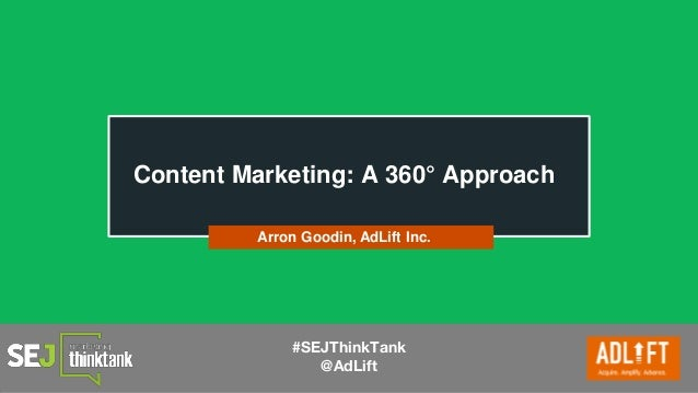 #SEJThinkTank @AdLift Content Marketing: A 360° Approach Arron Goodin, AdLift Inc.