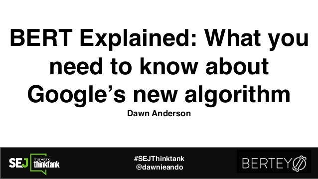 BERT Explained: What you need to know about Google's new algorithm Dawn Anderson #SEJThinktank @dawnieando