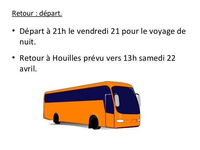 Retour : départ. • Départ à 21h le vendredi 21 pour le voyage de nuit. • Retour à Houilles prévu vers 13h samedi 22 avril.