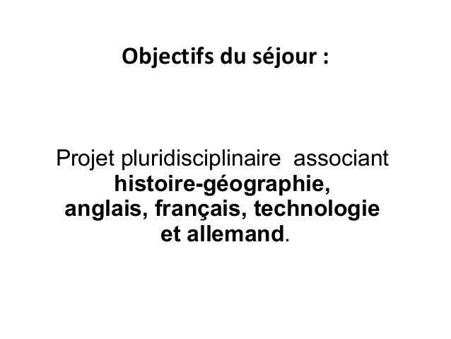 Projet pluridisciplinaire associant histoire-géographie, anglais, français, technologie et allemand. Objectifs du séjour :