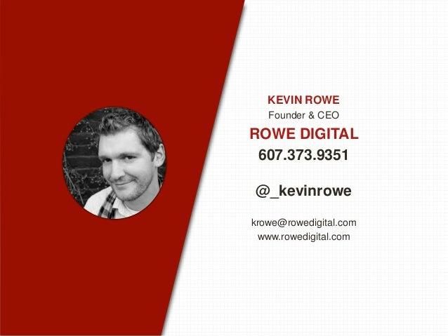 KEVIN ROWE Founder & CEO ROWE DIGITAL 607.373.9351 @_kevinrowe krowe@rowedigital.com www.rowedigital.com