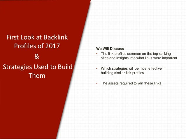 First Look at Backlink Profiles of 2017 & Strategies Used to Build Them We Will Discuss • The link profiles common on the ...