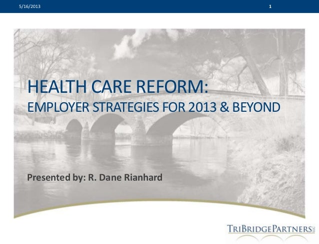 HEALTH CARE REFORM: EMPLOYER STRATEGIES FOR 2013 & BEYOND Presented by: R. Dane Rianhard 15/16/2013