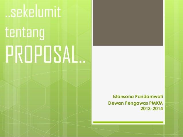 ..sekelumit tentang  PROPOSAL.. Isfansona Pandamwati Dewan Pengawas PMKM 2013-2014