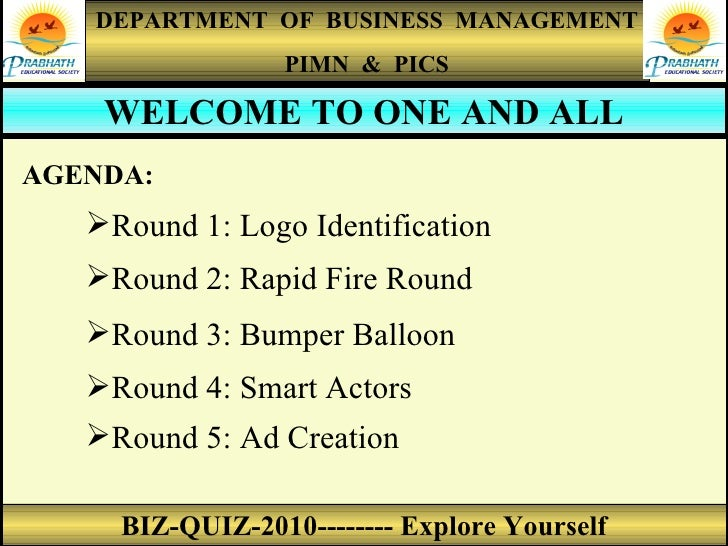 DEPARTMENT  OF  BUSINESS  MANAGEMENT PIMN  &  PICS BIZ-QUIZ-2010-------- Explore Yourself WELCOME TO ONE AND ALL AGENDA: <...