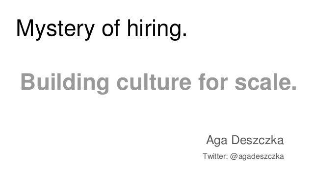 Mystery of hiring. Building culture for scale. Aga Deszczka Twitter: @agadeszczka