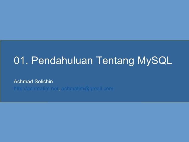 01. Pendahuluan Tentang MySQL Achmad Solichin http://achmatim.net ,  [email_address]