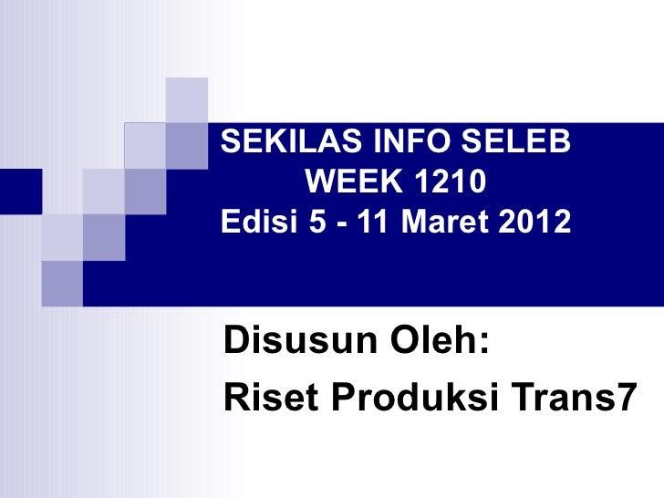 SEKILAS INFO SELEB      WEEK 1210Edisi 5 - 11 Maret 2012Disusun Oleh:Riset Produksi Trans7