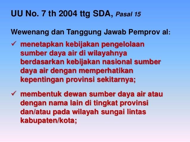 UU No. 7 th 2004 ttg SDA, Pasal 15 Wewenang dan Tanggung Jawab Pemprov al:   menetapkan kebijakan pengelolaan sumber daya...