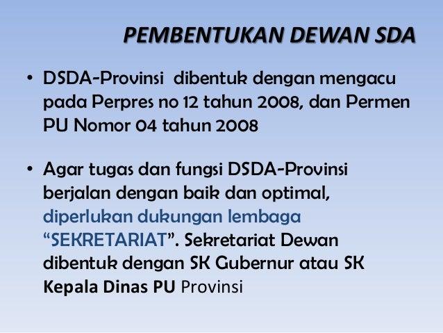 PEMBENTUKAN DEWAN SDA • DSDA-Provinsi dibentuk dengan mengacu pada Perpres no 12 tahun 2008, dan Permen PU Nomor 04 tahun ...