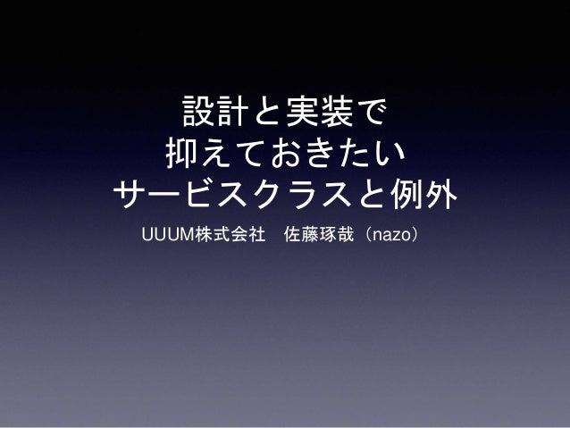設計と実装で 抑えておきたい サービスクラスと例外 UUUM株式会社 佐藤琢哉(nazo)