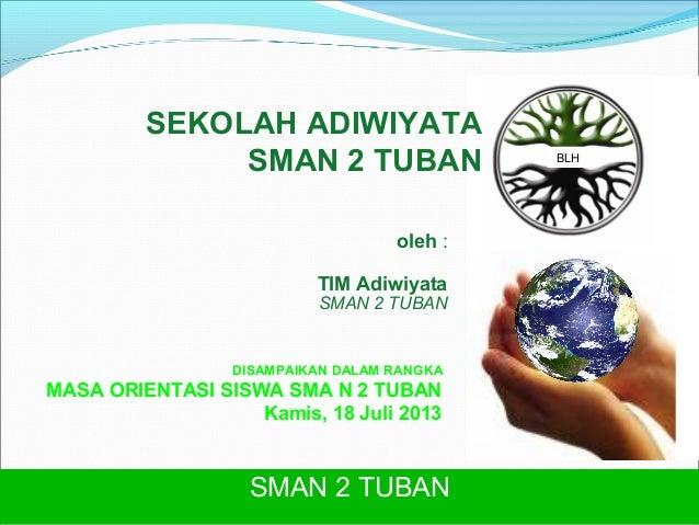 SEKOLAH ADIWIYATA SMAN 2 TUBAN oleh : TIM Adiwiyata  SMAN 2 TUBAN  DISAMPAIKAN DALAM RANGKA  MASA ORIENTASI SISWA SMA N 2 ...