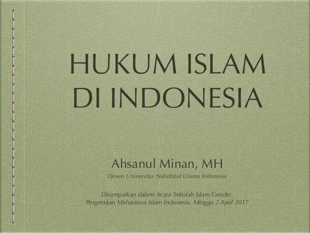 HUKUM ISLAM DI INDONESIA Ahsanul Minan, MH Dosen Universitas Nahdlatul Ulama Indonesia Disampaikan dalam Acara Sekolah Isl...