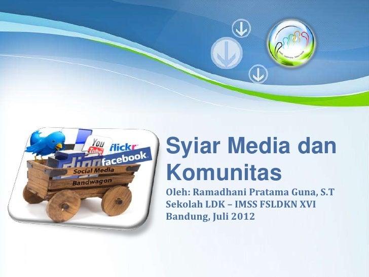 Syiar Media dan     Komunitas     Oleh: Ramadhani Pratama Guna, S.T     Sekolah LDK – IMSS FSLDKN XVI     Bandung, Juli 20...