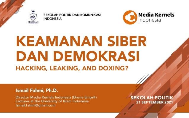 KEAMANAN SIBER DAN DEMOKRASI HACKING, LEAKING, AND DOXING? Ismail Fahmi, Ph.D. Director Media Kernels Indonesia (Drone Emp...