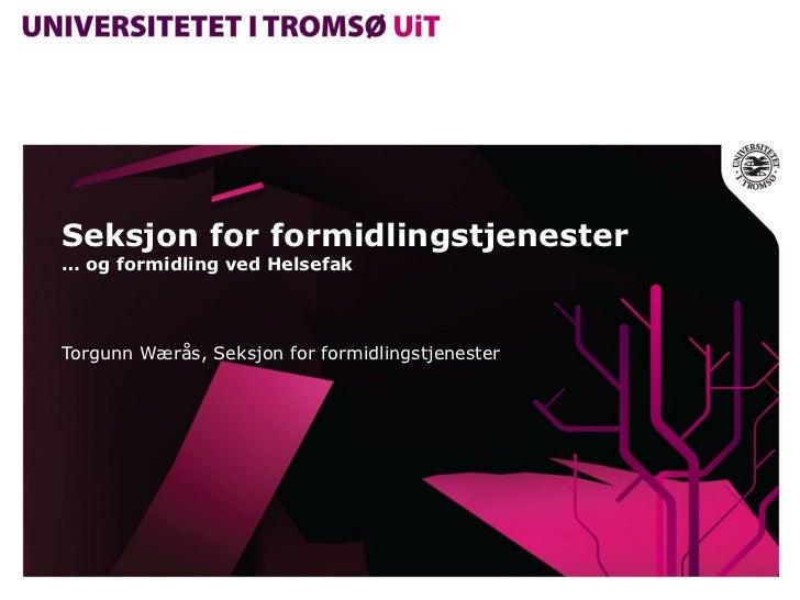 Seksjon for formidlingstjenester … og formidling ved Helsefak Torgunn Wærås, Seksjon for formidlingstjenester