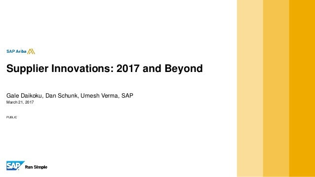 PUBLIC March 21, 2017 Gale Daikoku, Dan Schunk, Umesh Verma, SAP Supplier Innovations: 2017 and Beyond