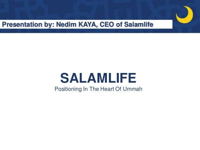 SALAMLIFE Positioning In The Heart Of Ummah Presentation by: Nedim KAYA, CEO of Salamlife