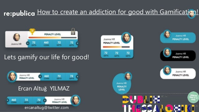 How to create an addiction for good with Gamification! Lets gamify our life for good! Ercan Altuğ YILMAZ ercanaltug@twitte...