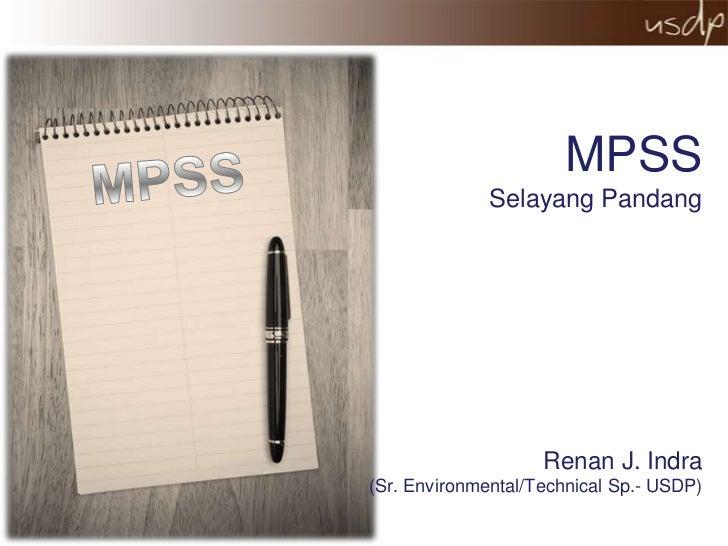 MPSS              Selayang Pandang                    Renan J. Indra(Sr. Environmental/Technical Sp.- USDP)