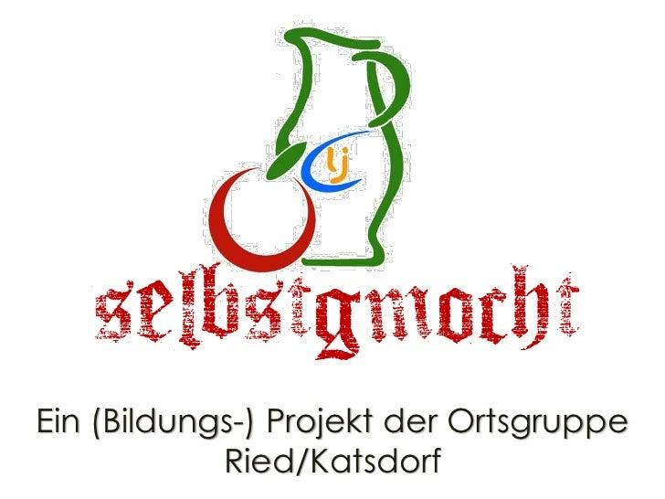 selbstgmochtEin (Bildungs-) Projekt der Ortsgruppe            Ried/Katsdorf