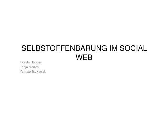 SELBSTOFFENBARUNG IM SOCIAL WEB Ingrida Hübner Lenja Marten Yamato Tsukawaki