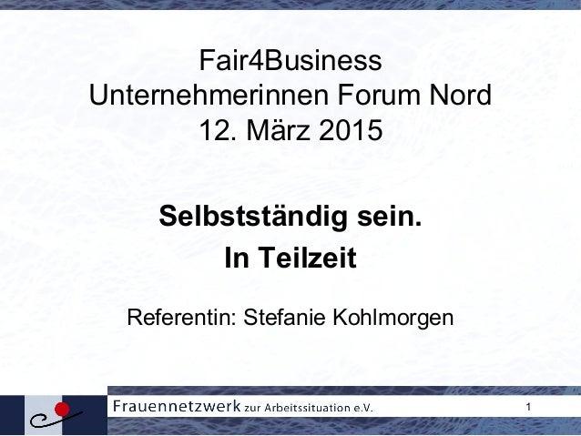 1 Fair4Business Unternehmerinnen Forum Nord 12. März 2015 Selbstständig sein. In Teilzeit Referentin: Stefanie Kohlmorgen