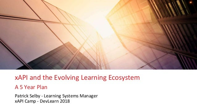xAPI and the Evolving Learning Ecosystem A 5 Year Plan Patrick Selby - Learning Systems Manager xAPI Camp - DevLearn 2018