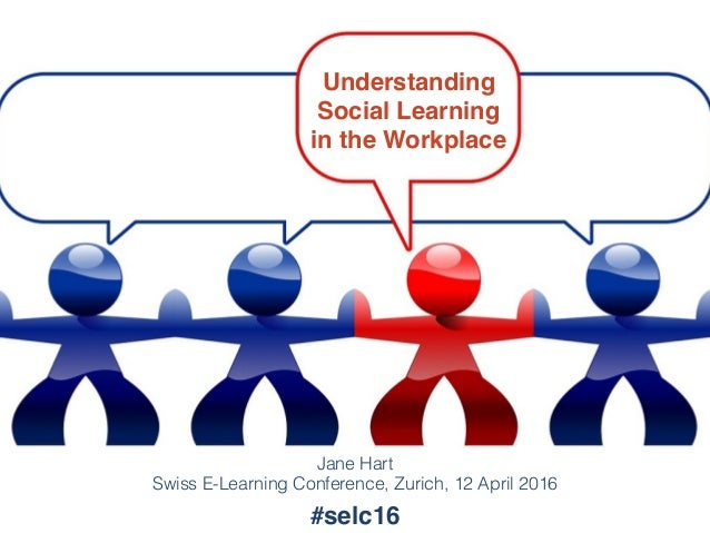 Understanding Social Learning in the Workplace Jane Hart Swiss E-Learning Conference, Zurich, 12 April 2016 #selc16