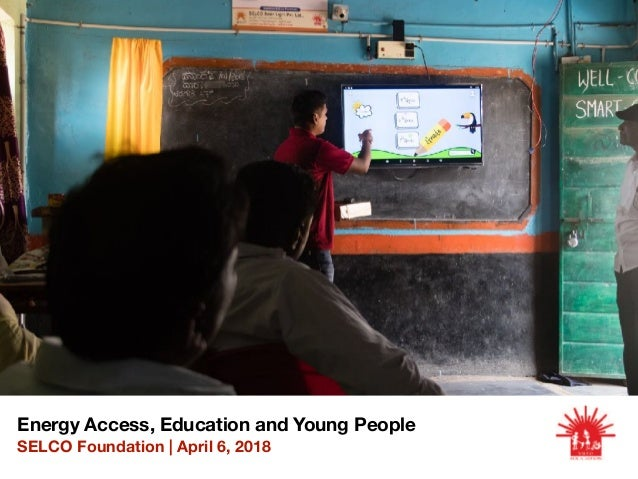Energy Access, Education and Young People SELCO Foundation | April 6, 2018