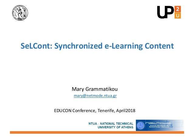 Mary Grammatikou mary@netmode.ntua.gr EDUCON Conference, Tenerife, April2018 SeLCont: Synchronized e-Learning Content
