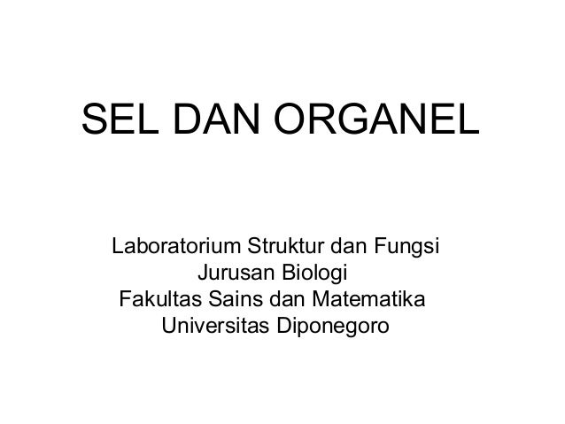 SEL DAN ORGANEL Laboratorium Struktur dan Fungsi Jurusan Biologi Fakultas Sains dan Matematika Universitas Diponegoro