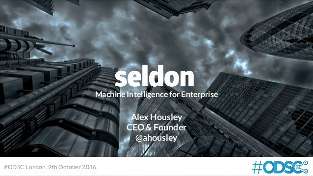 Machine Intelligence for Enterprise #ODSC London. 9th October 2016. Alex Housley CEO & Founder @ahousley